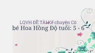LQVH ĐỀ TÀI Kể chuyện Cô bé Hoa Hồng Độ tuổi: 5 - 6 Tuổi